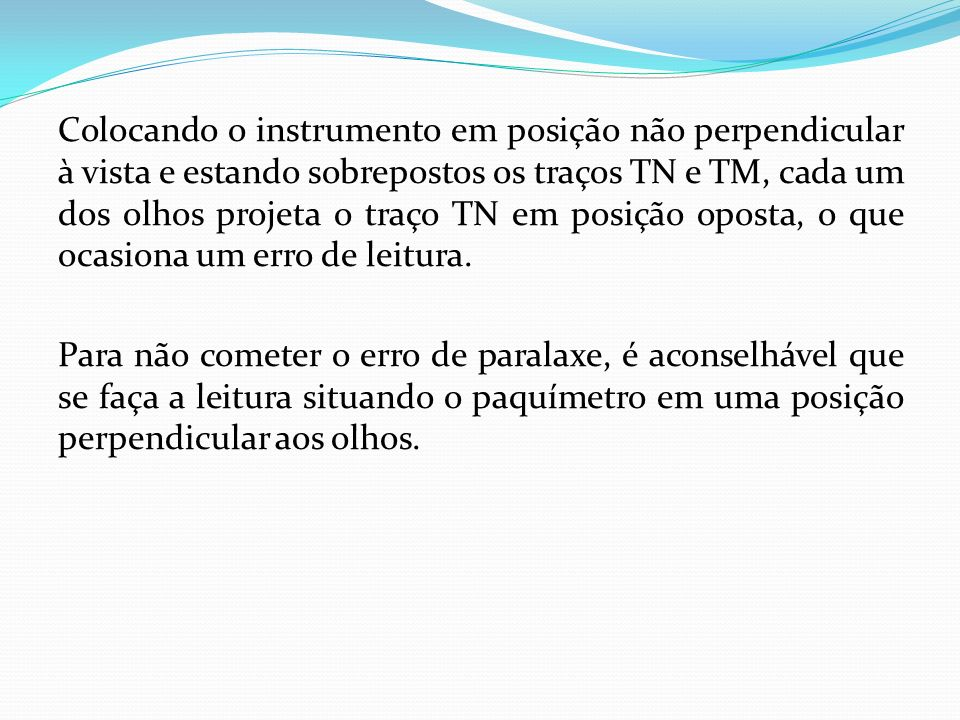 Colocando o instrumento em posição não perpendicular à vista e estando sobrepostos os traços TN e TM, cada um dos olhos projeta o traço TN em posição oposta, o que ocasiona um erro de leitura.