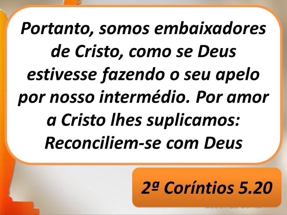 Portanto, somos embaixadores de Cristo, como se Deus estivesse fazendo o seu apelo por nosso intermédio. Por amor a Cristo lhes suplicamos: Reconciliem-se com Deus