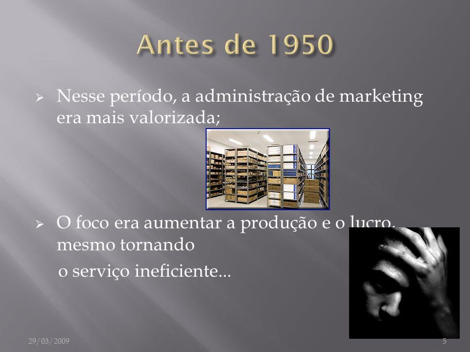 Antes de 1950 Nesse período, a administração de marketing era mais valorizada; O foco era aumentar a produção e o lucro, mesmo tornando.