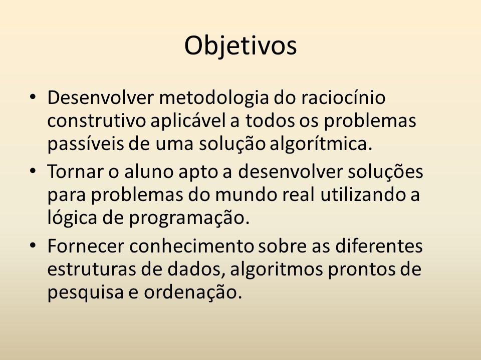 Objetivos Desenvolver metodologia do raciocínio construtivo aplicável a todos os problemas passíveis de uma solução algorítmica.