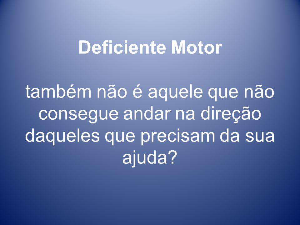 Deficiente Motor também não é aquele que não consegue andar na direção daqueles que precisam da sua ajuda