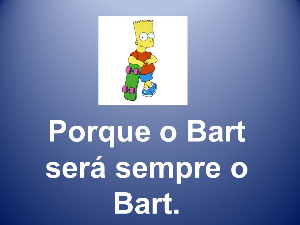 Porque o Bart será sempre o Bart.