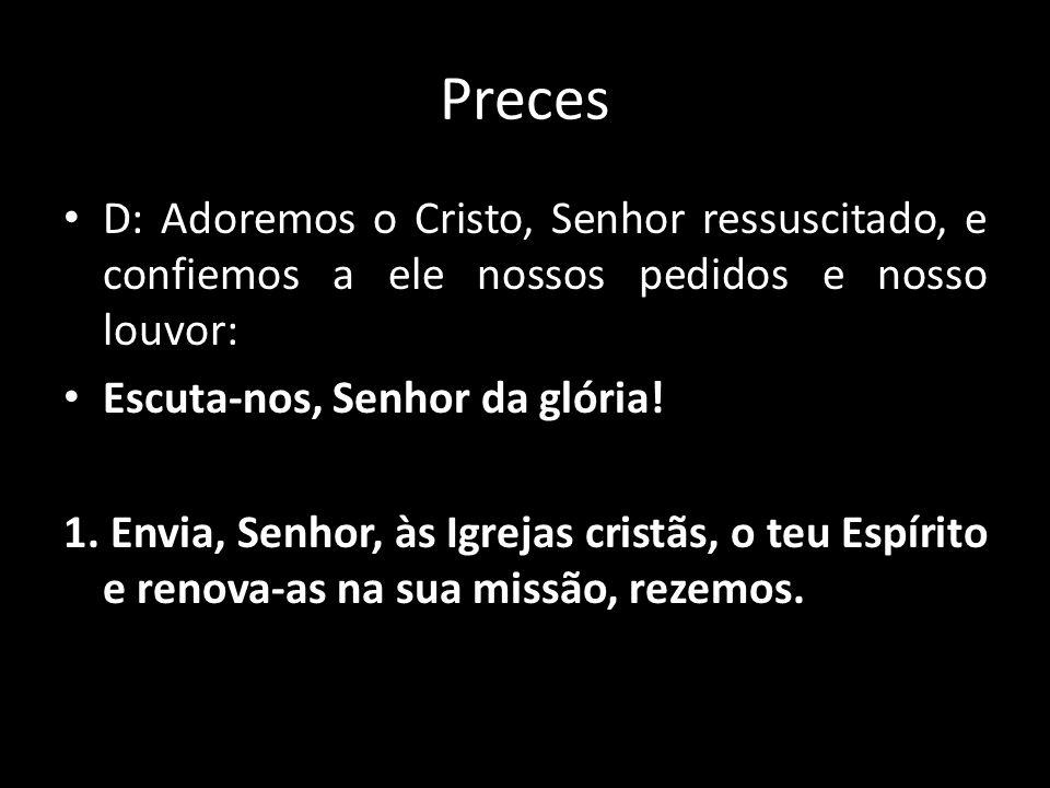 Preces D: Adoremos o Cristo, Senhor ressuscitado, e confiemos a ele nossos pedidos e nosso louvor: Escuta-nos, Senhor da glória!