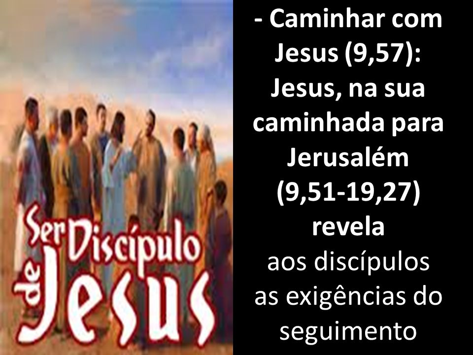 - Caminhar com Jesus (9,57): Jesus, na sua caminhada para Jerusalém (9,51-19,27) revela aos discípulos as exigências do seguimento