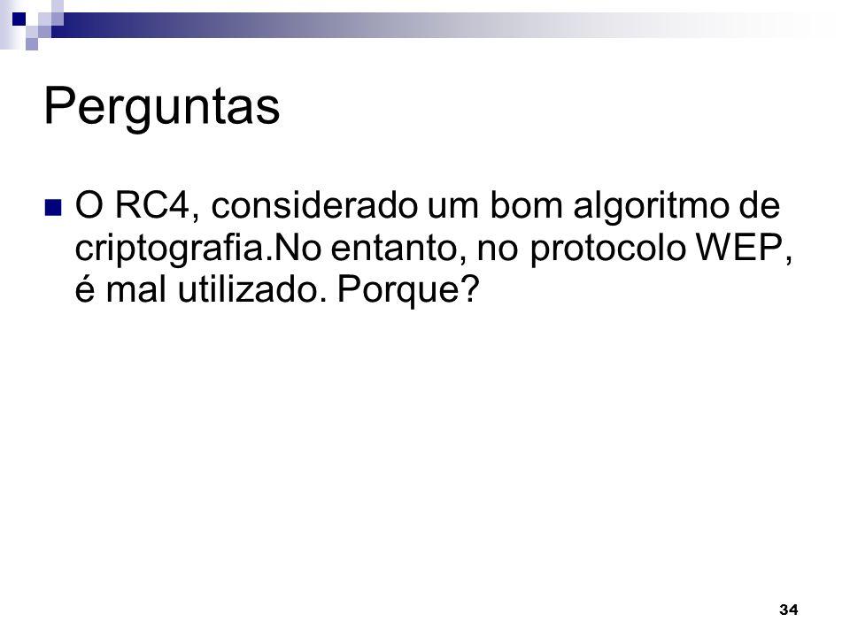 Perguntas O RC4, considerado um bom algoritmo de criptografia.No entanto, no protocolo WEP, é mal utilizado.