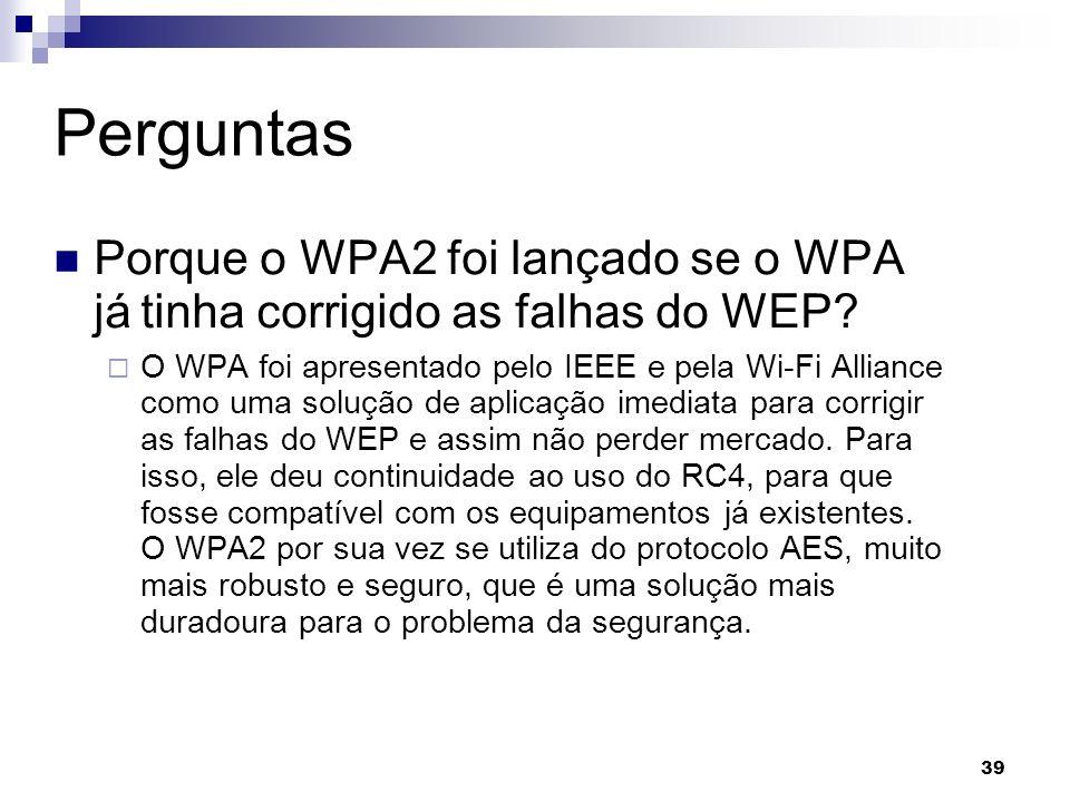 Perguntas Porque o WPA2 foi lançado se o WPA já tinha corrigido as falhas do WEP
