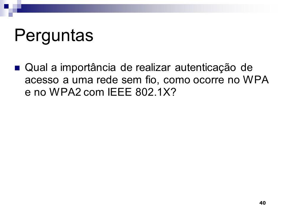 Perguntas Qual a importância de realizar autenticação de acesso a uma rede sem fio, como ocorre no WPA e no WPA2 com IEEE 802.1X