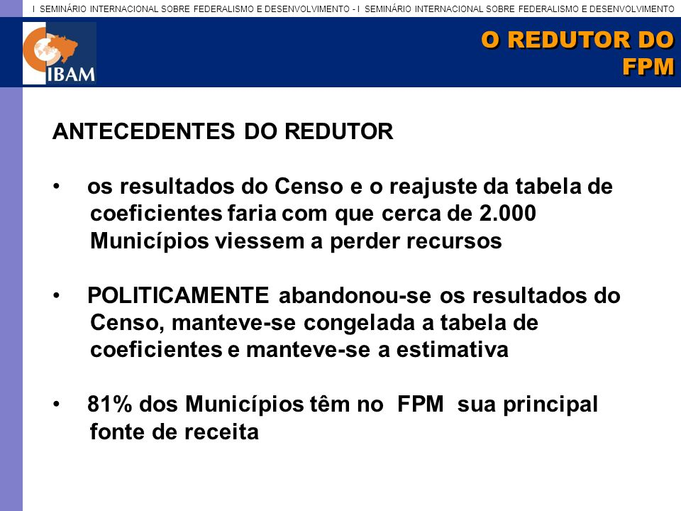 O REDUTOR DO FPM. ANTECEDENTES DO REDUTOR. os resultados do Censo e o reajuste da tabela de. coeficientes faria com que cerca de 2.000.