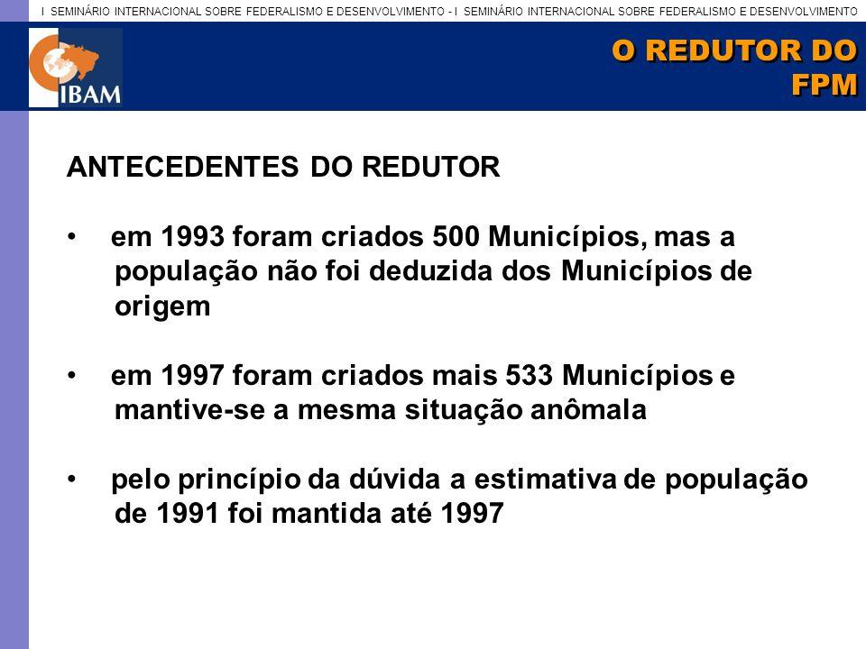 O REDUTOR DO FPM. ANTECEDENTES DO REDUTOR. em 1993 foram criados 500 Municípios, mas a. população não foi deduzida dos Municípios de.