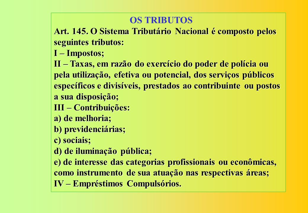OS TRIBUTOS Art. 145. O Sistema Tributário Nacional é composto pelos seguintes tributos: I – Impostos;