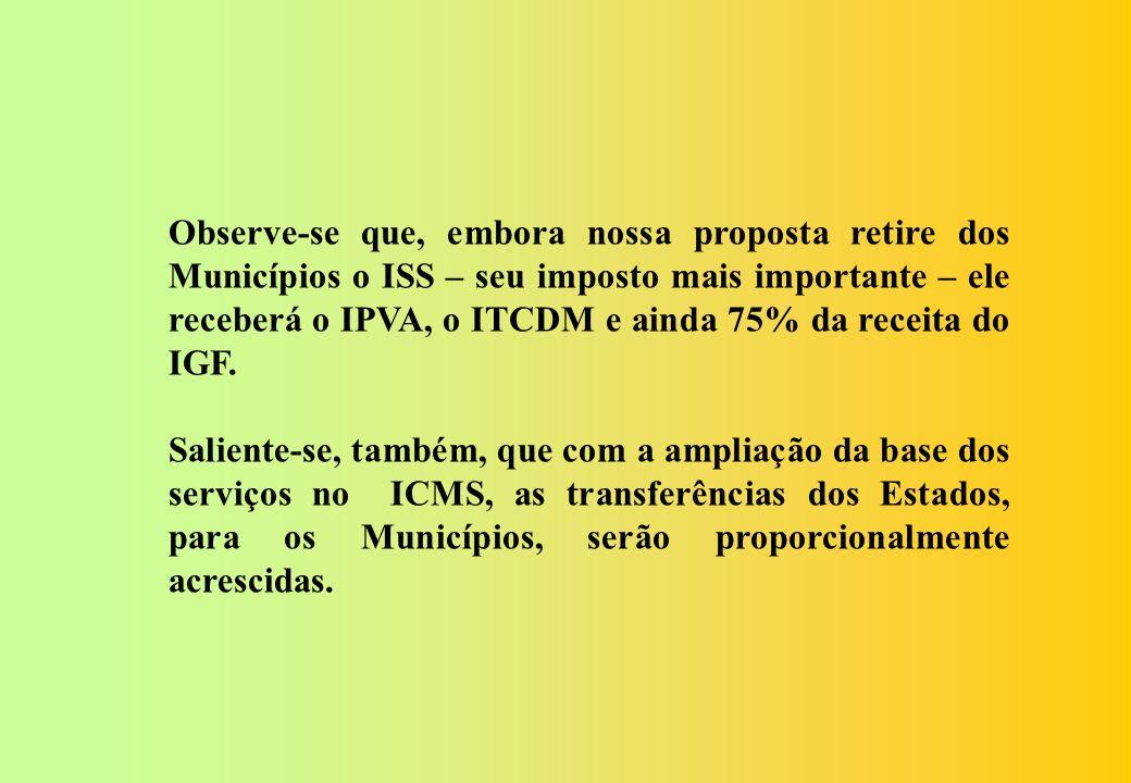 Observe-se que, embora nossa proposta retire dos Municípios o ISS – seu imposto mais importante – ele receberá o IPVA, o ITCDM e ainda 75% da receita do IGF.
