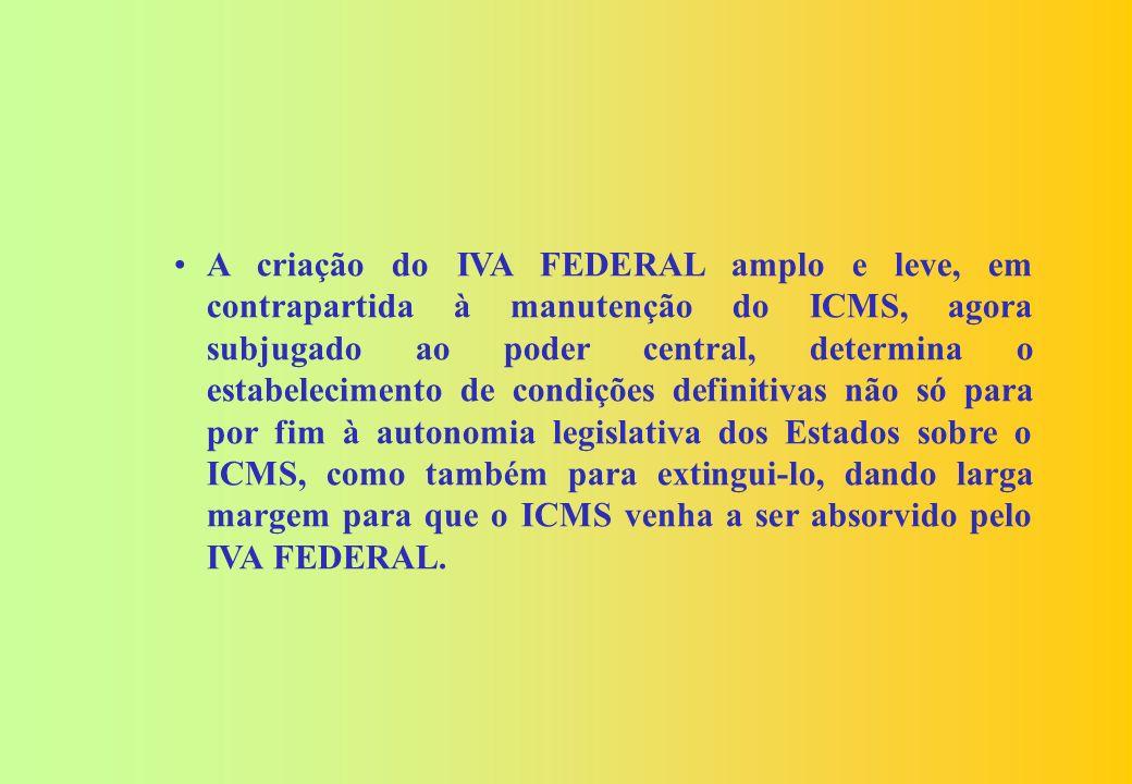 A criação do IVA FEDERAL amplo e leve, em contrapartida à manutenção do ICMS, agora subjugado ao poder central, determina o estabelecimento de condições definitivas não só para por fim à autonomia legislativa dos Estados sobre o ICMS, como também para extingui-lo, dando larga margem para que o ICMS venha a ser absorvido pelo IVA FEDERAL.