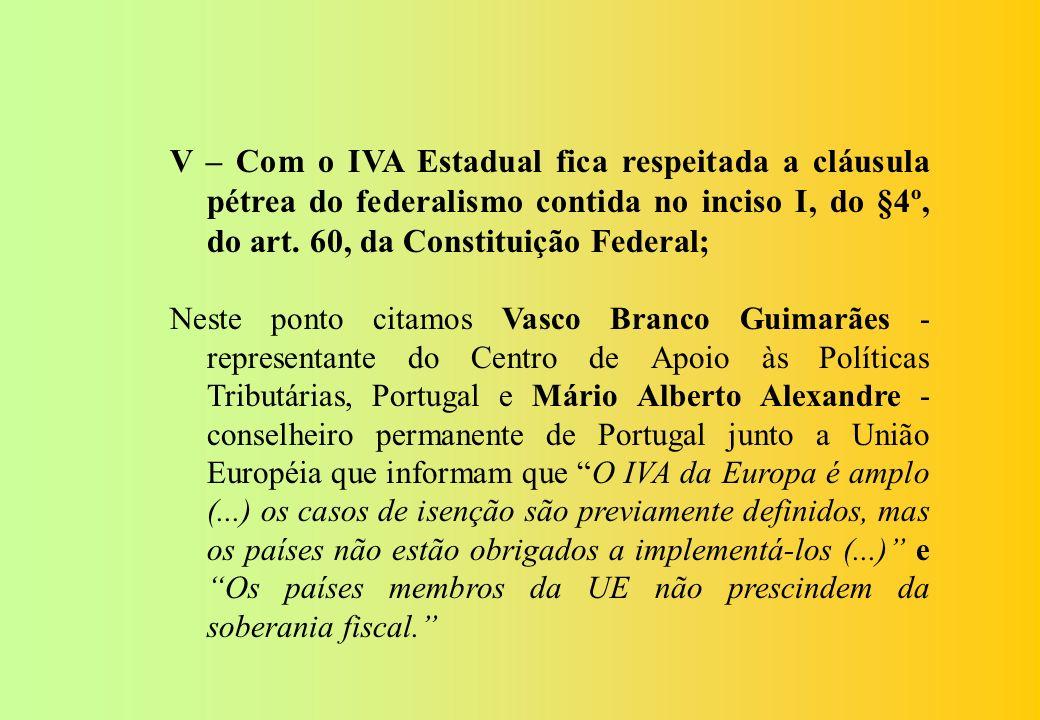V – Com o IVA Estadual fica respeitada a cláusula pétrea do federalismo contida no inciso I, do §4º, do art. 60, da Constituição Federal;