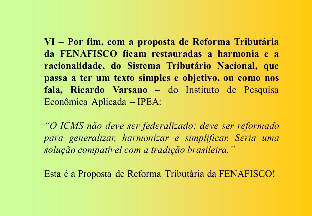 VI – Por fim, com a proposta de Reforma Tributária da FENAFISCO ficam restauradas a harmonia e a racionalidade, do Sistema Tributário Nacional, que passa a ter um texto simples e objetivo, ou como nos fala, Ricardo Varsano – do Instituto de Pesquisa Econômica Aplicada – IPEA: