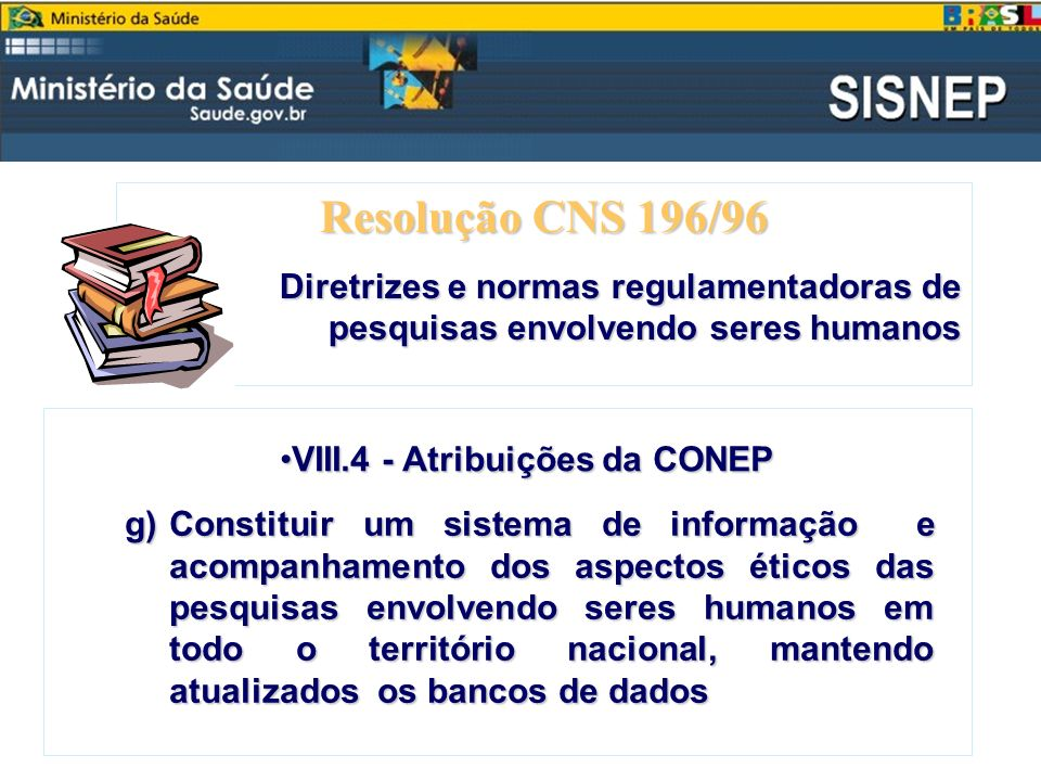 Resolução CNS 196/96Diretrizes e normas regulamentadoras de pesquisas envolvendo seres humanos. VIII.4 - Atribuições da CONEP.