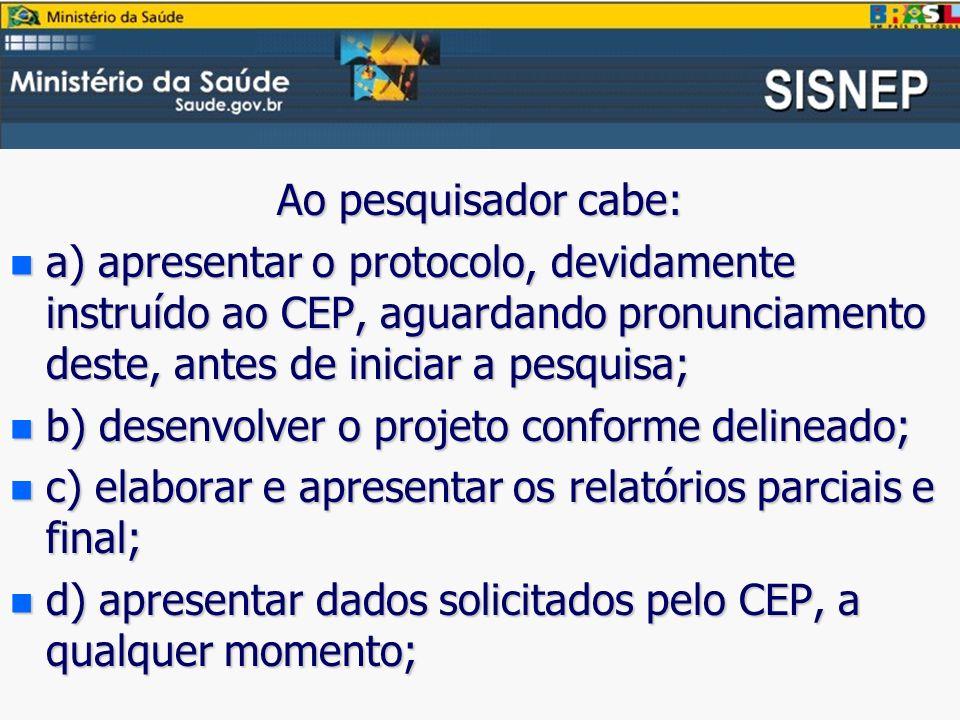 Ao pesquisador cabe: a) apresentar o protocolo, devidamente instruído ao CEP, aguardando pronunciamento deste, antes de iniciar a pesquisa;