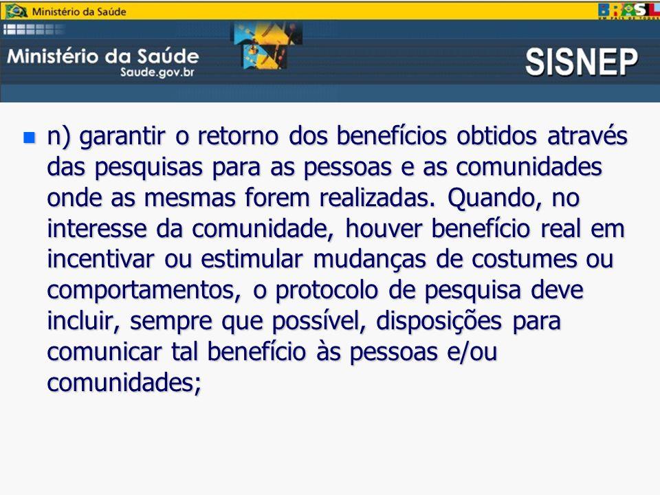 n) garantir o retorno dos benefícios obtidos através das pesquisas para as pessoas e as comunidades onde as mesmas forem realizadas.