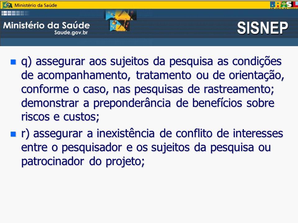 q) assegurar aos sujeitos da pesquisa as condições de acompanhamento, tratamento ou de orientação, conforme o caso, nas pesquisas de rastreamento; demonstrar a preponderância de benefícios sobre riscos e custos;