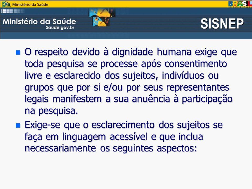 O respeito devido à dignidade humana exige que toda pesquisa se processe após consentimento livre e esclarecido dos sujeitos, indivíduos ou grupos que por si e/ou por seus representantes legais manifestem a sua anuência à participação na pesquisa.