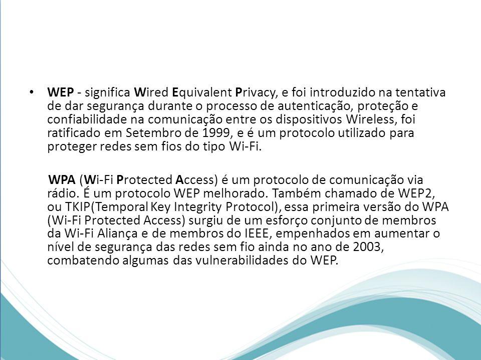 WEP - significa Wired Equivalent Privacy, e foi introduzido na tentativa de dar segurança durante o processo de autenticação, proteção e confiabilidade na comunicação entre os dispositivos Wireless, foi ratificado em Setembro de 1999, e é um protocolo utilizado para proteger redes sem fios do tipo Wi-Fi.