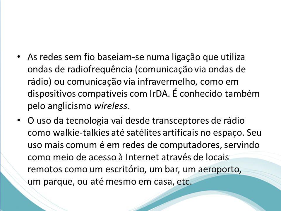 As redes sem fio baseiam-se numa ligação que utiliza ondas de radiofrequência (comunicação via ondas de rádio) ou comunicação via infravermelho, como em dispositivos compatíveis com IrDA. É conhecido também pelo anglicismo wireless.