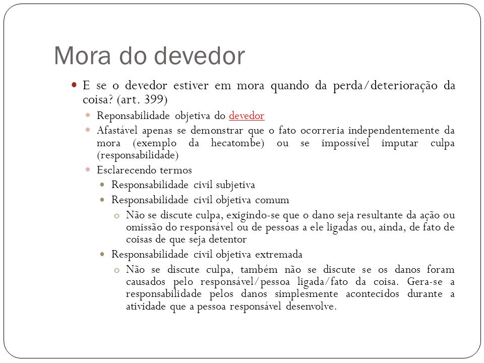 Mora do devedor E se o devedor estiver em mora quando da perda/deterioração da coisa (art. 399) Reponsabilidade objetiva do devedor.