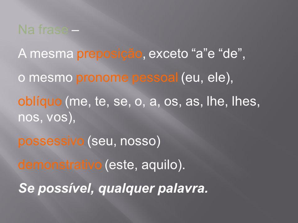 Na frase – A mesma preposição, exceto a e de , o mesmo pronome pessoal (eu, ele), oblíquo (me, te, se, o, a, os, as, lhe, lhes, nos, vos),
