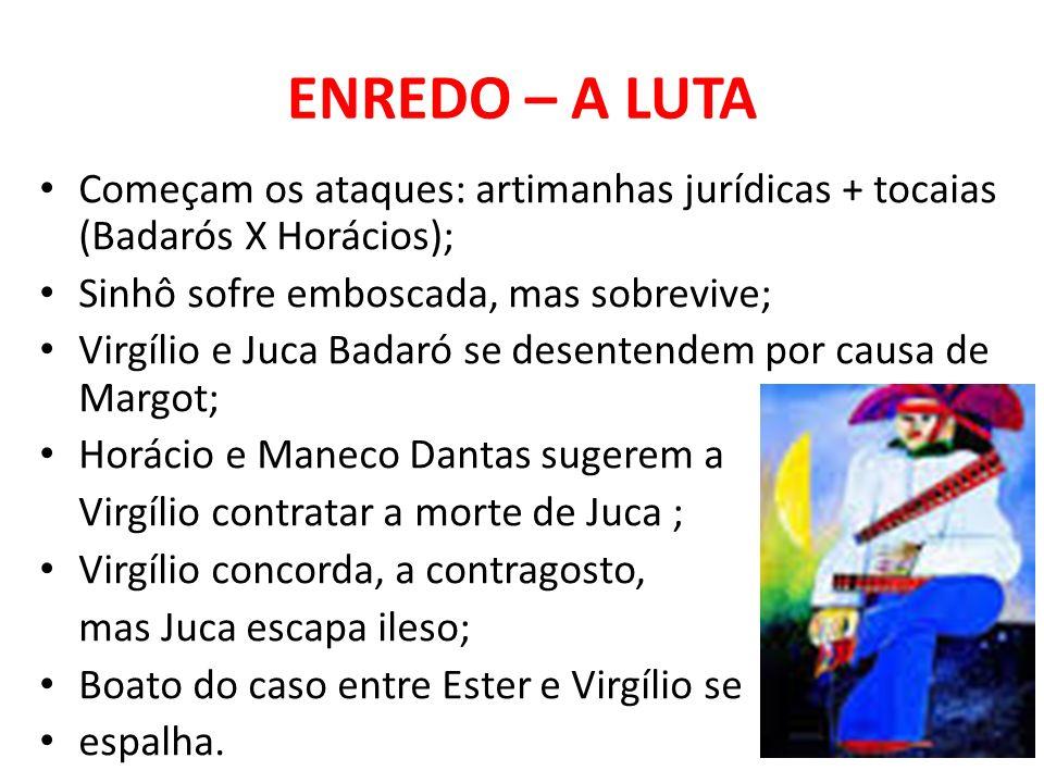 ENREDO – A LUTA Começam os ataques: artimanhas jurídicas + tocaias (Badarós X Horácios); Sinhô sofre emboscada, mas sobrevive;