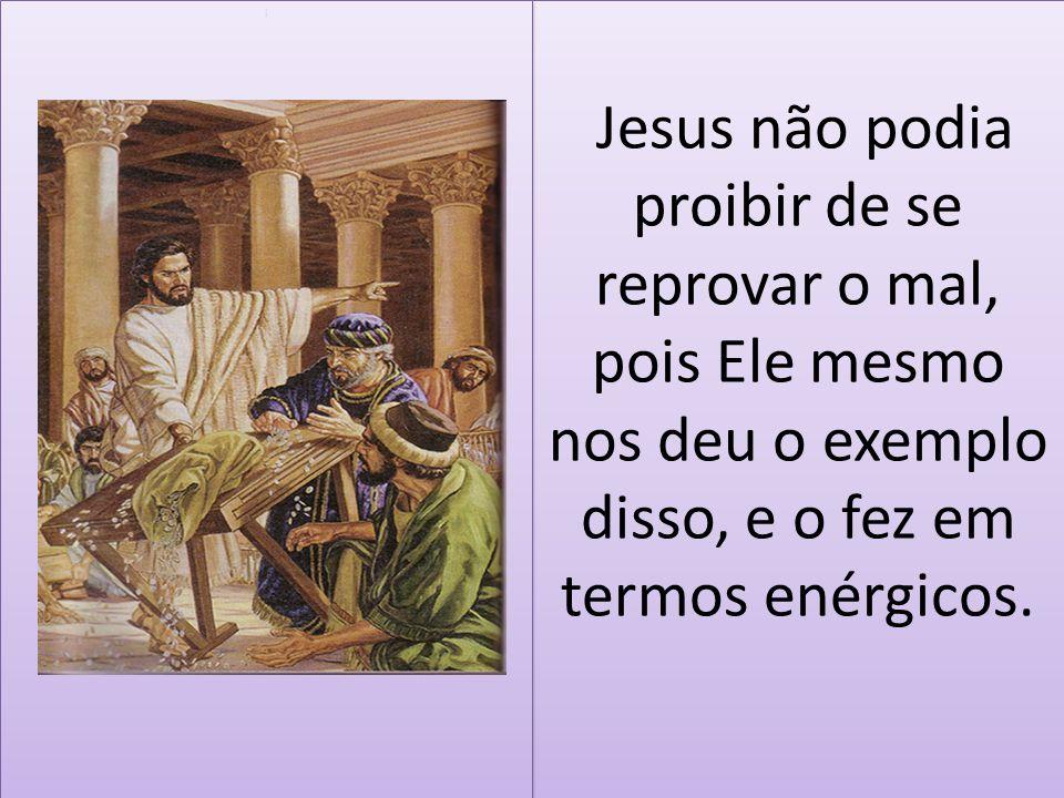 Jesus não podia proibir de se reprovar o mal, pois Ele mesmo nos deu o exemplo disso, e o fez em termos enérgicos.
