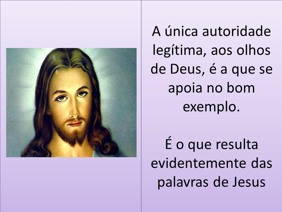 A única autoridade legítima, aos olhos de Deus, é a que se apoia no bom exemplo. É o que resulta evidentemente das palavras de Jesus