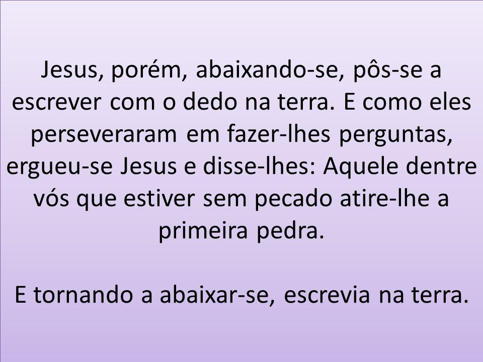 Jesus, porém, abaixando-se, pôs-se a escrever com o dedo na terra