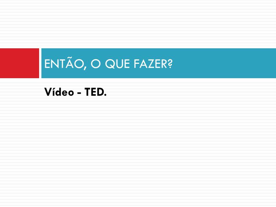 ENTÃO, O QUE FAZER Vídeo - TED.