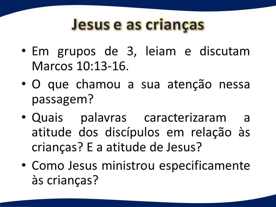 Jesus e as crianças Em grupos de 3, leiam e discutam Marcos 10:13-16.