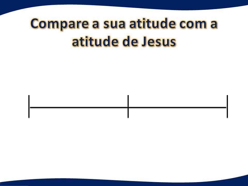 Compare a sua atitude com a atitude de Jesus