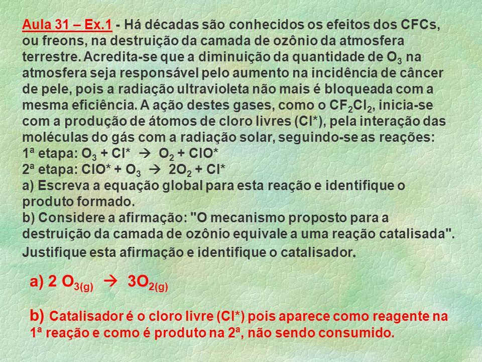 Aula 31 – Ex.1 - Há décadas são conhecidos os efeitos dos CFCs, ou freons, na destruição da camada de ozônio da atmosfera terrestre. Acredita-se que a diminuição da quantidade de O3 na atmosfera seja responsável pelo aumento na incidência de câncer de pele, pois a radiação ultravioleta não mais é bloqueada com a mesma eficiência. A ação destes gases, como o CF2Cl2, inicia-se com a produção de átomos de cloro livres (Cl*), pela interação das moléculas do gás com a radiação solar, seguindo-se as reações: