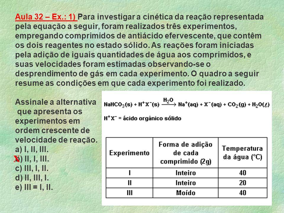 Aula 32 – Ex.: 1) Para investigar a cinética da reação representada pela equação a seguir, foram realizados três experimentos, empregando comprimidos de antiácido efervescente, que contêm os dois reagentes no estado sólido. As reações foram iniciadas pela adição de iguais quantidades de água aos comprimidos, e suas velocidades foram estimadas observando-se o desprendimento de gás em cada experimento. O quadro a seguir resume as condições em que cada experimento foi realizado.