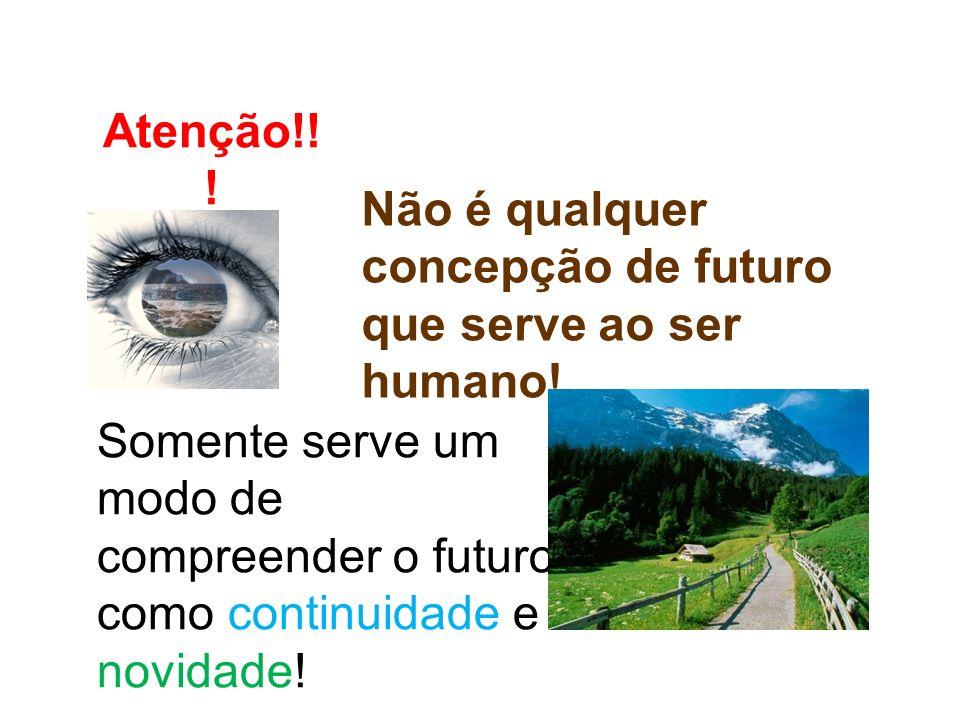 Atenção!!. Não é qualquer concepção de futuro que serve ao ser humano.