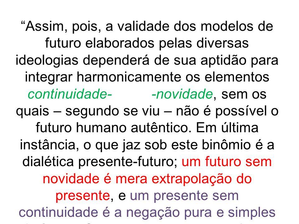 Assim, pois, a validade dos modelos de futuro elaborados pelas diversas ideologias dependerá de sua aptidão para integrar harmonicamente os elementos continuidade- -novidade, sem os quais – segundo se viu – não é possível o futuro humano autêntico.