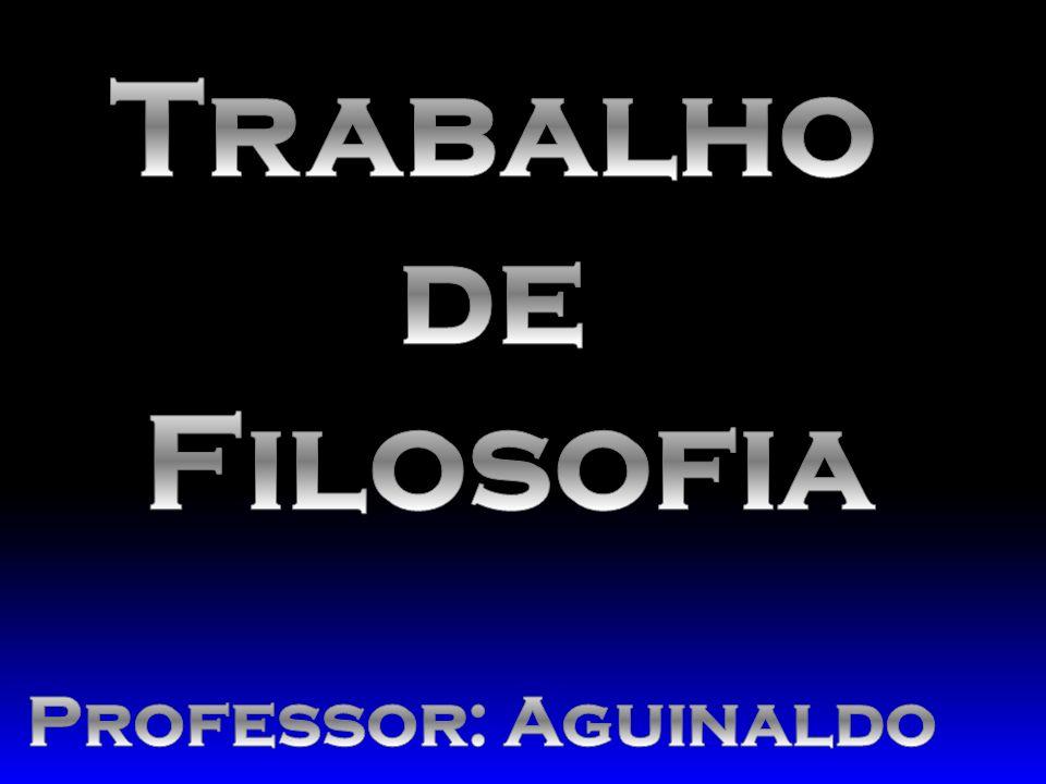 Trabalho de Filosofia Professor: Aguinaldo
