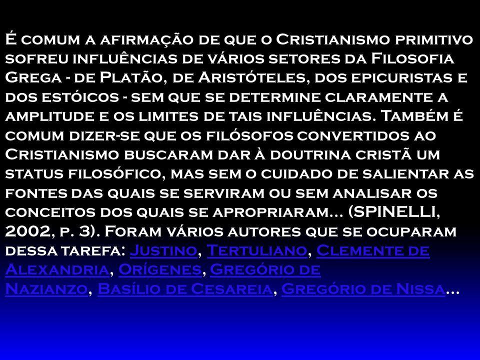 É comum a afirmação de que o Cristianismo primitivo sofreu influências de vários setores da Filosofia Grega - de Platão, de Aristóteles, dos epicuristas e dos estóicos - sem que se determine claramente a amplitude e os limites de tais influências.