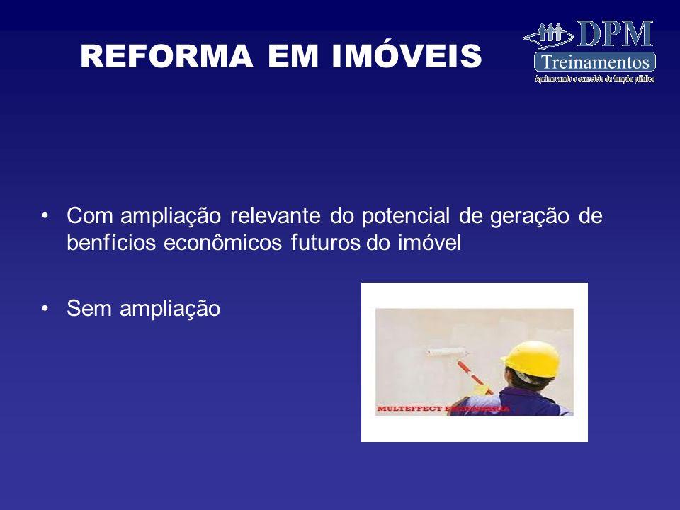 REFORMA EM IMÓVEIS Com ampliação relevante do potencial de geração de benfícios econômicos futuros do imóvel.