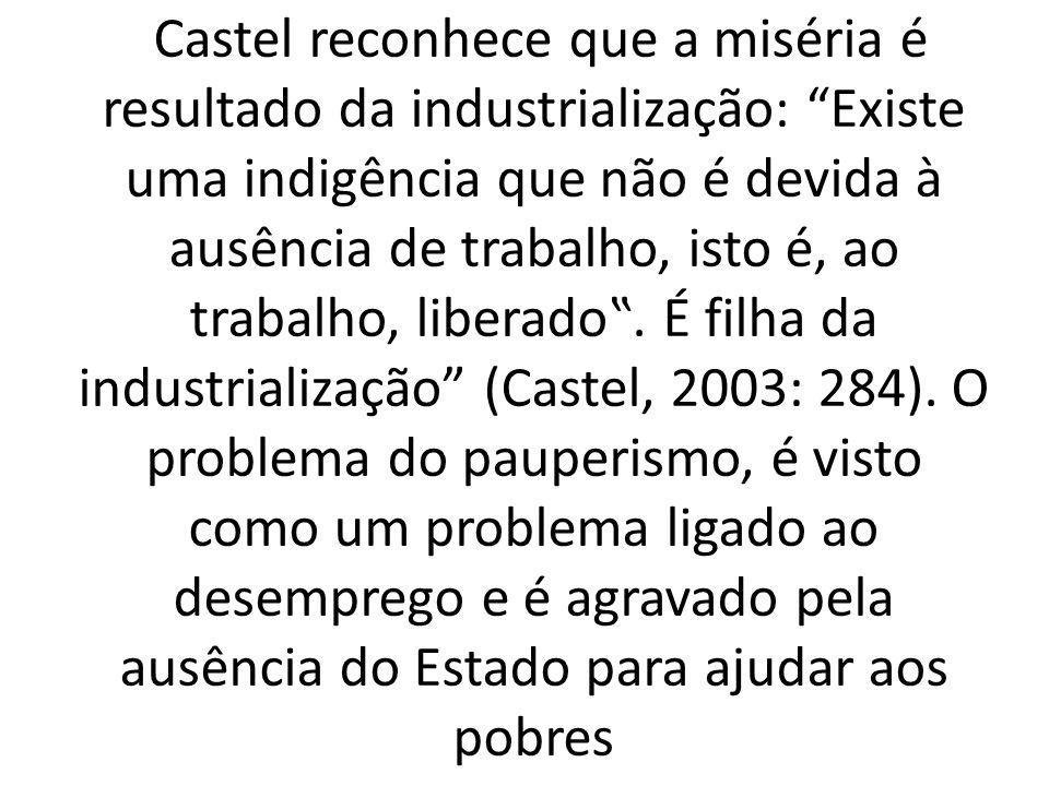 """Castel reconhece que a miséria é resultado da industrialização: Existe uma indigência que não é devida à ausência de trabalho, isto é, ao trabalho, liberado""""."""
