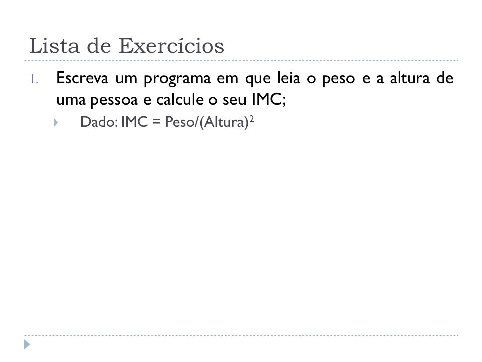 Lista de Exercícios Escreva um programa em que leia o peso e a altura de uma pessoa e calcule o seu IMC;