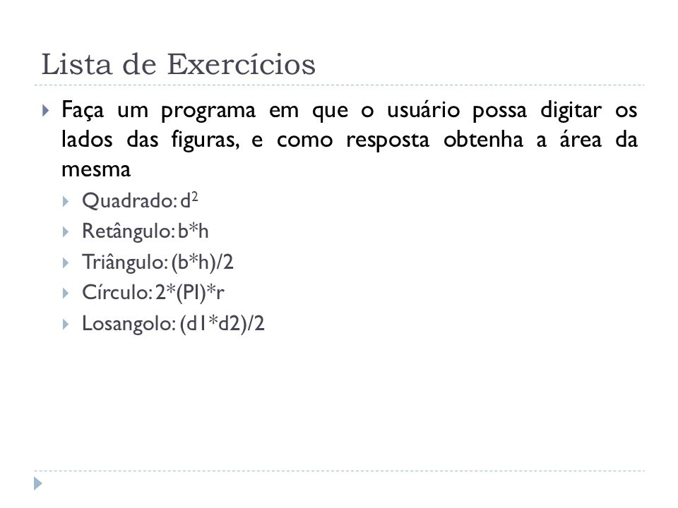 Lista de Exercícios Faça um programa em que o usuário possa digitar os lados das figuras, e como resposta obtenha a área da mesma.