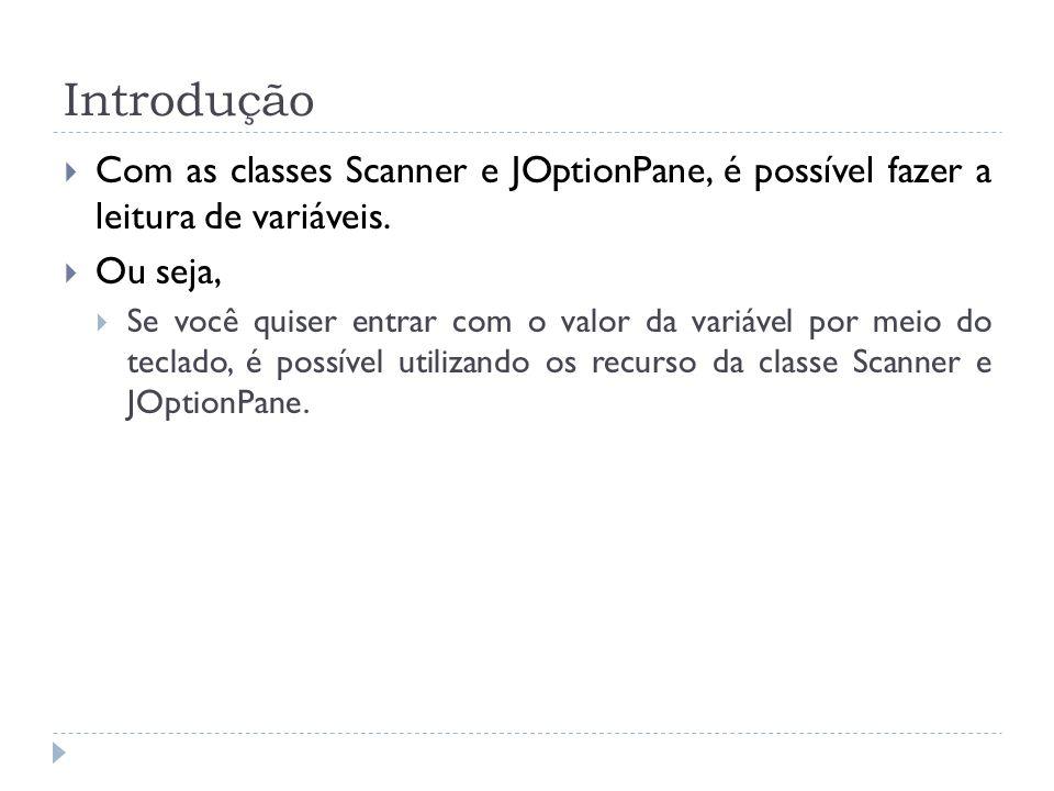 Introdução Com as classes Scanner e JOptionPane, é possível fazer a leitura de variáveis. Ou seja,