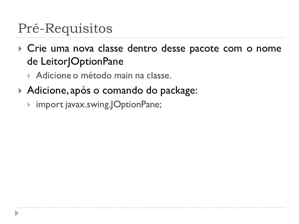Pré-Requisitos Crie uma nova classe dentro desse pacote com o nome de LeitorJOptionPane. Adicione o método main na classe.