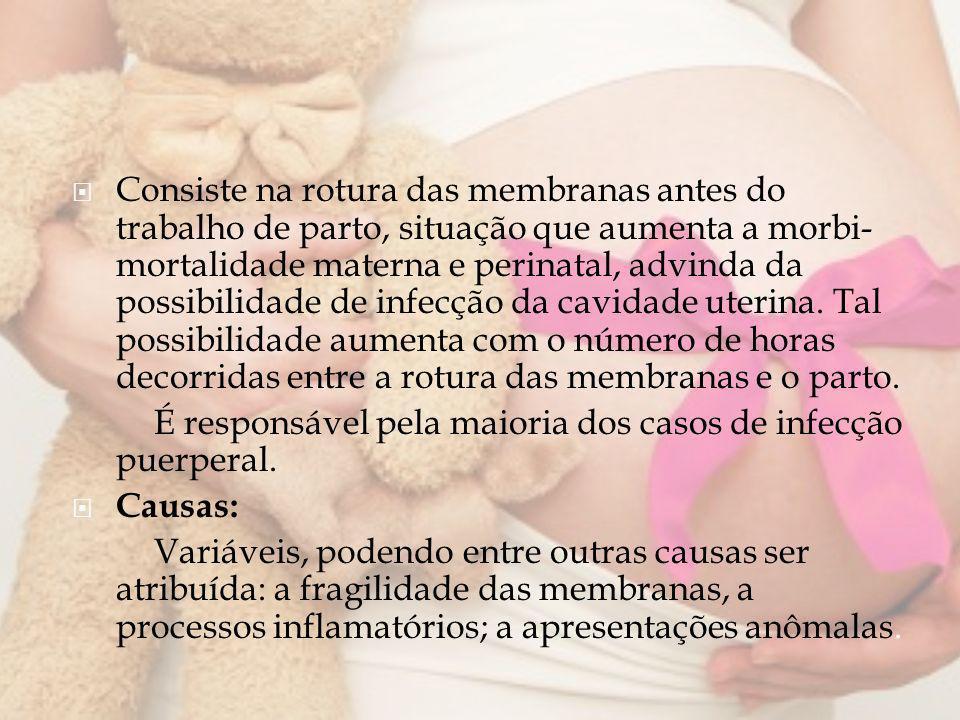 Consiste na rotura das membranas antes do trabalho de parto, situação que aumenta a morbi-mortalidade materna e perinatal, advinda da possibilidade de infecção da cavidade uterina. Tal possibilidade aumenta com o número de horas decorridas entre a rotura das membranas e o parto.