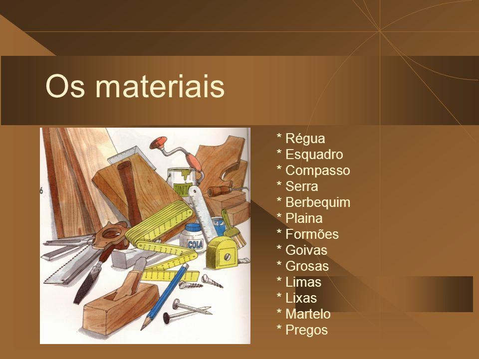 Os materiais * Régua * Esquadro * Compasso * Serra * Berbequim