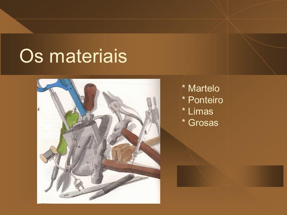 Os materiais * Martelo * Ponteiro * Limas * Grosas