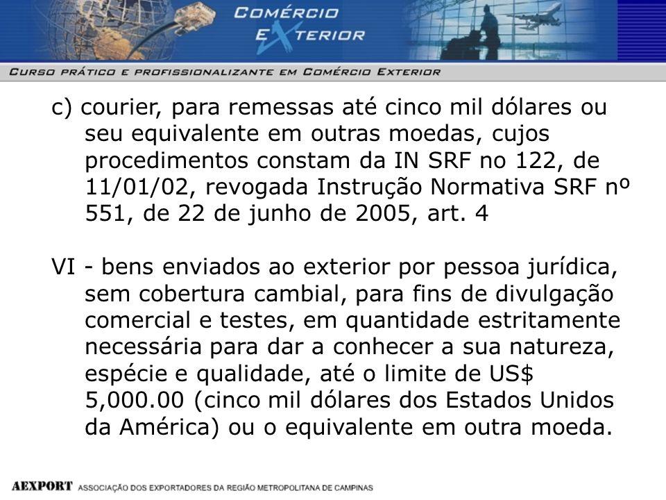 c) courier, para remessas até cinco mil dólares ou seu equivalente em outras moedas, cujos procedimentos constam da IN SRF no 122, de 11/01/02, revogada Instrução Normativa SRF nº 551, de 22 de junho de 2005, art. 4